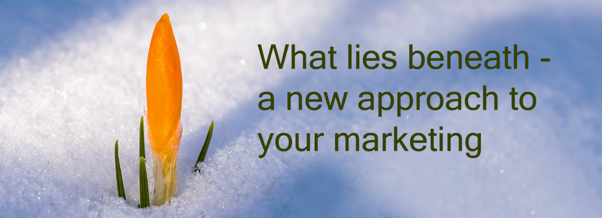 What lies beneath:  a new approach to your marketing